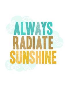 Always radiate sunshine. It can also be thought of as Son shine (as in Jesus Christ).