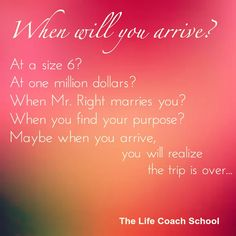 When will you arrive? At a size 6? At one million dollars? When Mr. Right marries you? When you find your purpose? Maybe when you arrive, you will realize the trip is over. (Brooke Castillo) | TheLifeCoachSchool.com