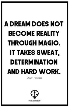 """A dream does not become reality through magic; it takes sweat, determination and hard work."" - COLIN POWELL 