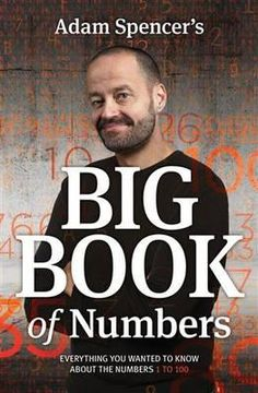 Adam Spencer's Big Book of Numbers : Everything You Wanted To Know About The Numbers 1 to 100 - Adam Spencer