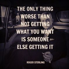 """""""The only thing worse than not getting what you want is someone else getting it.""""~ Roger Sterling"""