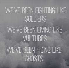 We've been fighting like soldiers, we've been living like vultures, we've been hiding like ghosts. Ghosts - Kensington