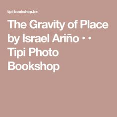 The Gravity of Place by Israel Ariño • • Tipi Photo Bookshop