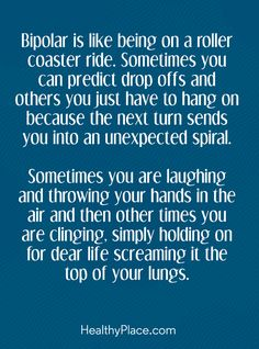 Quote on bipolar: Bipolar is like being on a roller coaster ride. Sometimes you can predict drop offs and others you just have to hang on because the next turn sends you into an unexpected spiral. Sometimes you are laughing and throwing your hands in the air and then other times you are clinging, simply holding on for dear life screaming it the top of your lungs. www.HealthyPlace.com
