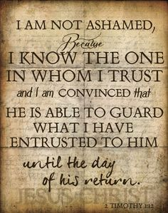 """2 Timothy 1:12 """"For the which cause I also suffer these things: nevertheless I am not ashamed: for I know whom I have believed, and am persuaded that he is able to keep that which I have committed unto him against that day."""""""