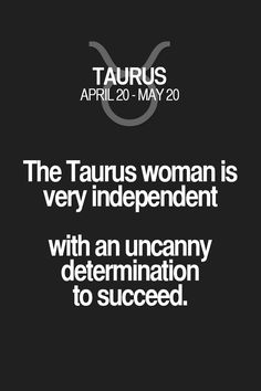 The Taurus woman is very independent with an uncanny determination to succeed.