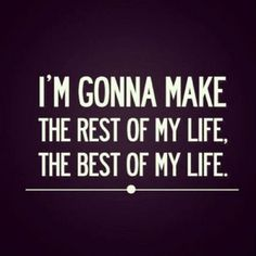 Make the best of my life