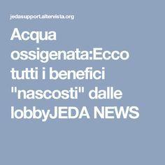 """Acqua ossigenata:Ecco tutti i benefici """"nascosti"""" dalle lobbyJEDA NEWS(STAMPATO)"""