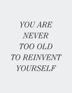 Never too old to reinvent yourself. Get it, girl. Great Quotes, Quotes To Live By, Me Quotes, Motivational Quotes, Inspirational Quotes, Gold Quotes, The Words, Word Up, Note To Self