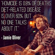 """""""Homicide is 0.8% of deaths. Diet-related disease is over 60%, but no one talks about it."""" -Jamie Oliver #Nutrition #Quote"""