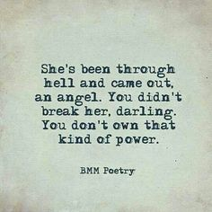 Sad Love Quotes : QUOTATION – Image : Quotes Of the day – Life Quote She's been through hell and camr out an angel. You didn't break her, darling. You don't own that kind of power. BMM Poetry Sharing is Caring Life Quotes Love, Great Quotes, Quotes To Live By, Me Quotes, Motivational Quotes, Inspirational Quotes, She Quotes Deep, Quotes Women, Girl Quotes