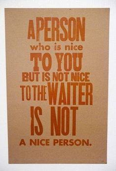 A person who is nice to you but not nice to the waiter is not a nice person.