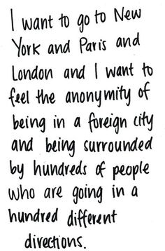 I want to go to New York and Paris and London and I want to feel the anonymity of being in a foreing city and being surrounded by hundred of people who are going in a hundred different directions.