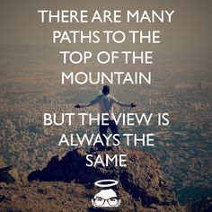 There are many paths to the top of the mountain, but the view is always the same.