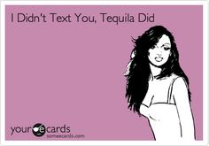 I Didn't Text You, Tequila Did. (bwahhahahahahhaha!)