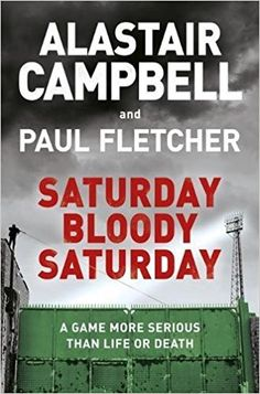 Saturday Bloody Saturday: Amazon.co.uk: Alastair Campbell, Paul Fletcher: 9781409174530: Books