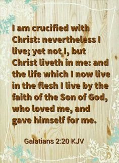 Galatians 2:20 KJV I am crucified with Christ: nevertheless I live; yet not I, but Christ liveth in me: and the life which I now live in the flesh I live by the faith of the Son of God, who loved me, and gave himself for me.