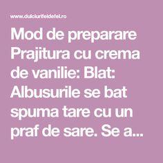 Mod de preparare Prajitura cu crema de vanilie: Blat: Albusurile se bat spuma tare cu un praf de sare. Se adauga zaharul si zaharul vanilat si se mixeaza