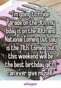 I'm going to Pride Parade on the 9th, my bday is on the 10th and National Coming Out Day is the 11th. Coming out this weekend will be the best birthday gift I can ever give myself.