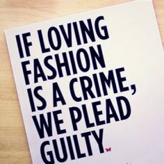 If loving fashion is a crime, we plead guilty.
