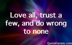 love-all-trust-a-few-and-do-wrong-to-none