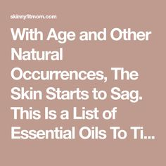 With Age and Other Natural Occurrences, The Skin Starts to Sag. This Is a List of Essential Oils To Tighten Skin And Keep It Naturally Healthy and Beautiful