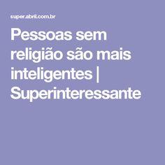 Pessoas sem religião são mais inteligentes   Superinteressante