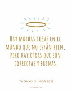 Hay muchas cosas en el mundo que no están bien, pero hay otras que son correctas y buenas. -Thomas S. Monson #CitasInspiradoras