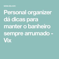 Personal organizer dá dicas para manter o banheiro sempre arrumado - Vix