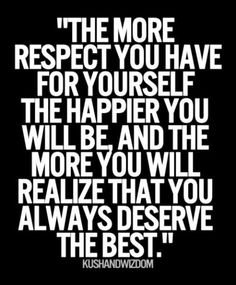I do respect myself now. I am happy. I do deserve the best and you were never the best.