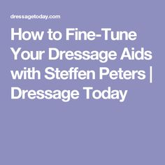 How to Fine-Tune Your Dressage Aids with Steffen Peters | Dressage Today