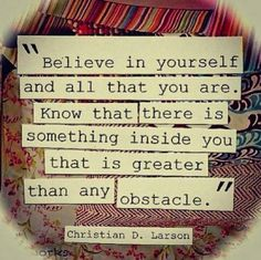 """Believe in yourself and all that you are. Know that there is something inside you that is greater than any obstacle."" - Christian Larson"