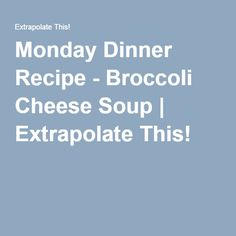 Monday Dinner Recipe - Broccoli Cheese Soup | Extrapolate This!