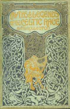 'Myths & legends of the Celtic race' by T.W. (Thomas William) Rolleston. Harrap, London, 1911