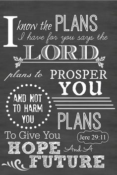I know the plans I have for you says the lord. Jesus Christ Plans to prosper you and not harm you, God plans to give you hope and a future
