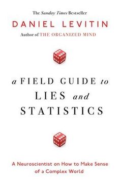 A field guide to lies and statistics : a neuroscientist on how to make sense of a complex world / Daniel Levitin