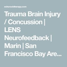 Trauma Brain Injury / Concussion | LENS Neurofeedback | Marin | San Francisco Bay Area | Mill Valley