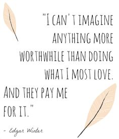"""I can't imagine anything more worthwhile than doing what I most love. And they pay me for it."" -Edgar Winter"
