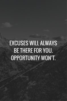 Excuses will always be there for you. Opportunity won't.