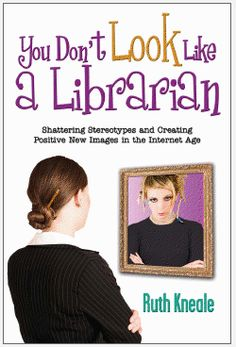You Don't Look Like a Librarian: Shattering Stereotypes and Creating Positive New Images in the Internet Age / Ruth Kneale