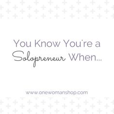 You know you're a solopreneur when...  Tell-tale signs that you run a solo business, courtesy of the One Woman Shop community