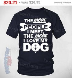 I Love My Dog Shirt - The More People I Meet... Funny Dog T Shirt - Perfect Gift for Dog Lover, Cool T-shirts Sizes to 5Xl (Nk1Tts) by NuKryptonTeesCo on Etsy https://www.etsy.com/listing/471034869/i-love-my-dog-shirt-the-more-people-i
