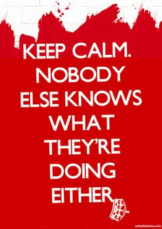 Keep Calm. Nobody else knows what they're doing either