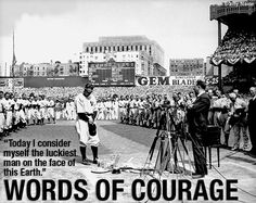"July 4, 1939 ""Today, I consider myself the luckiest man on the face of the earth.""  Lou Gehrig's farewell speech, after having been diagnosed with ALS."