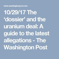 10/29/17 The 'dossier' and the uranium deal: A guide to the latest allegations - The Washington Post