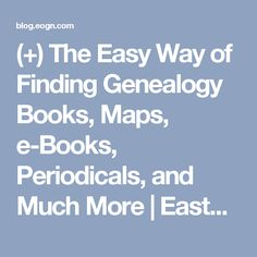 (+) The Easy Way of Finding Genealogy Books, Maps, e-Books, Periodicals, and Much More   Eastman's Online Genealogy Newsletter