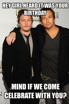 Come right over........Sean Patrick Flanery & Norman Reedus. Hey girl birthday Boondock saints.