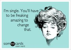 This is directed more towards everyone who appears shocked when I say I'm single.