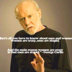 George Carlin ... I love you do to my Dad . I still have many memories of laughing out loud with him. Miss my Dad and George too.