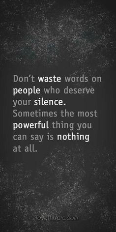 Dont waste your words on undeserving people...sometimes silence is best